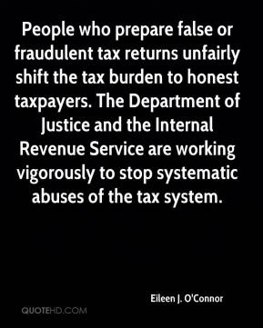 Eileen J. O'Connor - People who prepare false or fraudulent tax returns unfairly shift the tax burden to honest taxpayers. The Department of Justice and the Internal Revenue Service are working vigorously to stop systematic abuses of the tax system.