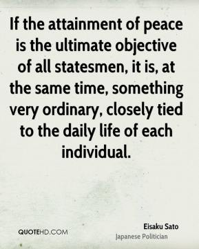 Eisaku Sato - If the attainment of peace is the ultimate objective of all statesmen, it is, at the same time, something very ordinary, closely tied to the daily life of each individual.