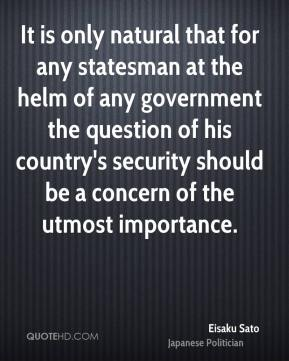 Eisaku Sato - It is only natural that for any statesman at the helm of any government the question of his country's security should be a concern of the utmost importance.