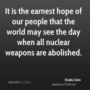 Eisaku Sato - It is the earnest hope of our people that the world may see the day when all nuclear weapons are abolished.