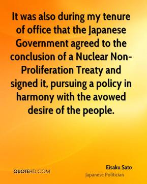 Eisaku Sato - It was also during my tenure of office that the Japanese Government agreed to the conclusion of a Nuclear Non-Proliferation Treaty and signed it, pursuing a policy in harmony with the avowed desire of the people.
