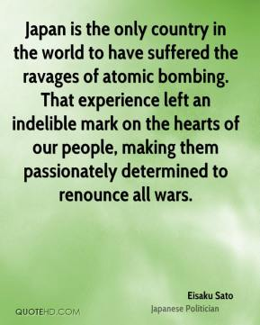 Eisaku Sato - Japan is the only country in the world to have suffered the ravages of atomic bombing. That experience left an indelible mark on the hearts of our people, making them passionately determined to renounce all wars.