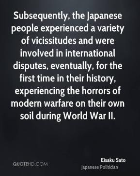 Eisaku Sato - Subsequently, the Japanese people experienced a variety of vicissitudes and were involved in international disputes, eventually, for the first time in their history, experiencing the horrors of modern warfare on their own soil during World War II.