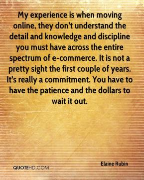Elaine Rubin - My experience is when moving online, they don't understand the detail and knowledge and discipline you must have across the entire spectrum of e-commerce. It is not a pretty sight the first couple of years. It's really a commitment. You have to have the patience and the dollars to wait it out.
