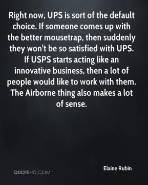 Elaine Rubin - Right now, UPS is sort of the default choice. If someone comes up with the better mousetrap, then suddenly they won't be so satisfied with UPS. If USPS starts acting like an innovative business, then a lot of people would like to work with them. The Airborne thing also makes a lot of sense.
