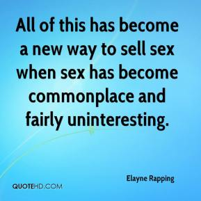 Elayne Rapping - All of this has become a new way to sell sex when sex has become commonplace and fairly uninteresting.