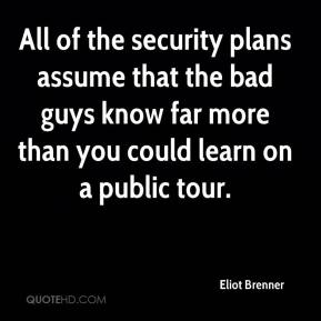 Eliot Brenner - All of the security plans assume that the bad guys know far more than you could learn on a public tour.