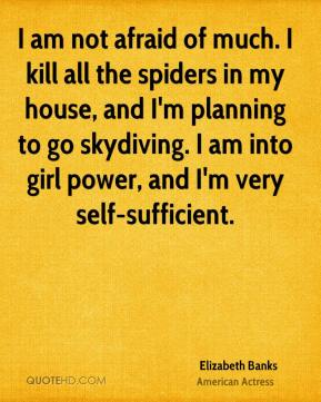 Elizabeth Banks - I am not afraid of much. I kill all the spiders in my house, and I'm planning to go skydiving. I am into girl power, and I'm very self-sufficient.