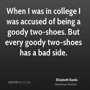 When I was in college I was accused of being a goody two-shoes. But every goody two-shoes has a bad side.