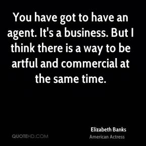 You have got to have an agent. It's a business. But I think there is a way to be artful and commercial at the same time.
