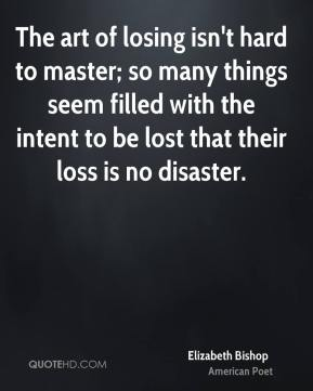 The art of losing isn't hard to master; so many things seem filled with the intent to be lost that their loss is no disaster.