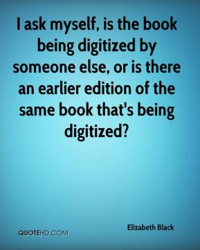 Elizabeth Black - I ask myself, is the book being digitized by someone else, or is there an earlier edition of the same book that's being digitized?