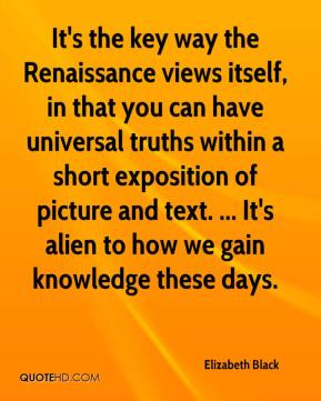 Elizabeth Black - It's the key way the Renaissance views itself, in that you can have universal truths within a short exposition of picture and text. ... It's alien to how we gain knowledge these days.