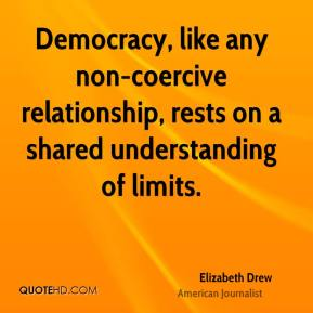 Elizabeth Drew - Democracy, like any non-coercive relationship, rests on a shared understanding of limits.