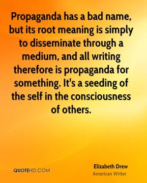 Elizabeth Drew - Propaganda has a bad name, but its root meaning is simply to disseminate through a medium, and all writing therefore is propaganda for something. It's a seeding of the self in the consciousness of others.