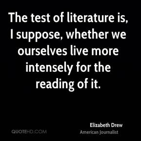 Elizabeth Drew - The test of literature is, I suppose, whether we ourselves live more intensely for the reading of it.