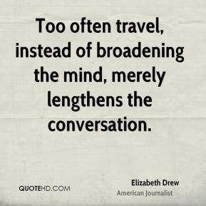 Elizabeth Drew - Too often travel, instead of broadening the mind, merely lengthens the conversation.