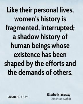 Elizabeth Janeway - Like their personal lives, women's history is fragmented, interrupted; a shadow history of human beings whose existence has been shaped by the efforts and the demands of others.