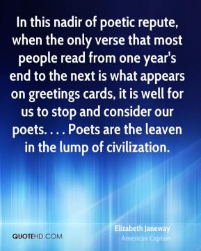 Elizabeth Janeway - In this nadir of poetic repute, when the only verse that most people read from one year's end to the next is what appears on greetings cards, it is well for us to stop and consider our poets. . . . Poets are the leaven in the lump of civilization.