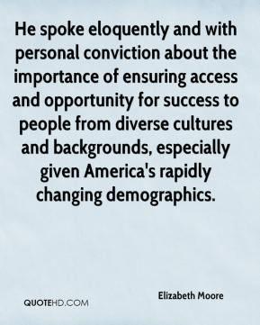 Elizabeth Moore - He spoke eloquently and with personal conviction about the importance of ensuring access and opportunity for success to people from diverse cultures and backgrounds, especially given America's rapidly changing demographics.