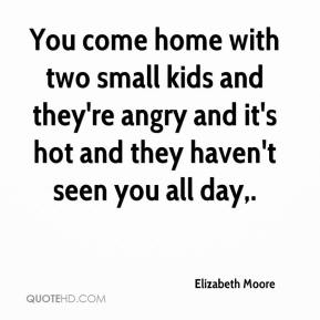 Elizabeth Moore - You come home with two small kids and they're angry and it's hot and they haven't seen you all day.