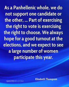 As a Panhellenic whole, we do not support one candidate or the other, ... Part of exercising the right to vote is exercising the right to choose. We always hope for a good turnout at the elections, and we expect to see a large number of women participate this year.