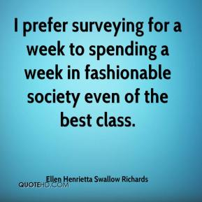 Ellen Henrietta Swallow Richards - I prefer surveying for a week to spending a week in fashionable society even of the best class.