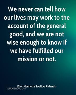 Ellen Henrietta Swallow Richards - We never can tell how our lives may work to the account of the general good, and we are not wise enough to know if we have fulfilled our mission or not.