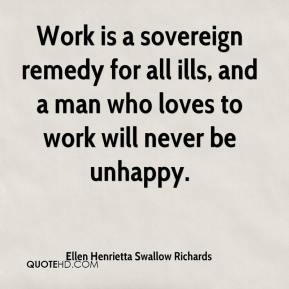 Ellen Henrietta Swallow Richards - Work is a sovereign remedy for all ills, and a man who loves to work will never be unhappy.