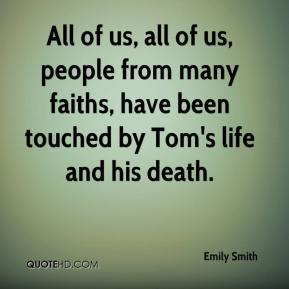 All of us, all of us, people from many faiths, have been touched by Tom's life and his death.