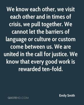 Emily Smith - We know each other, we visit each other and in times of crisis, we pull together. We cannot let the barriers of language or culture or custom come between us. We are united in the call for justice. We know that every good work is rewarded ten-fold.