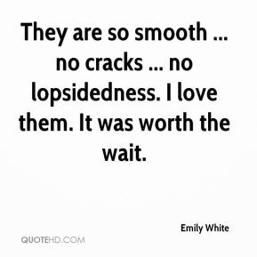 Emily White - They are so smooth ... no cracks ... no lopsidedness. I love them. It was worth the wait.