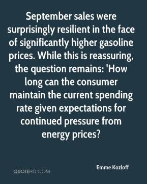 Emme Kozloff - September sales were surprisingly resilient in the face of significantly higher gasoline prices. While this is reassuring, the question remains: 'How long can the consumer maintain the current spending rate given expectations for continued pressure from energy prices?