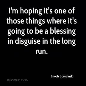 Enoch Borozinski - I'm hoping it's one of those things where it's going to be a blessing in disguise in the long run.
