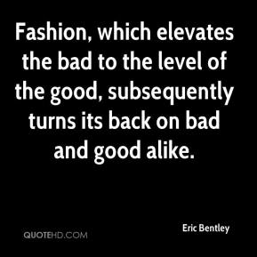 Eric Bentley - Fashion, which elevates the bad to the level of the good, subsequently turns its back on bad and good alike.