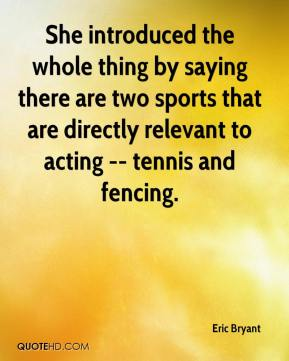 Eric Bryant - She introduced the whole thing by saying there are two sports that are directly relevant to acting -- tennis and fencing.