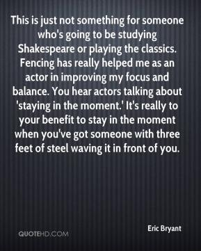 Eric Bryant - This is just not something for someone who's going to be studying Shakespeare or playing the classics. Fencing has really helped me as an actor in improving my focus and balance. You hear actors talking about 'staying in the moment.' It's really to your benefit to stay in the moment when you've got someone with three feet of steel waving it in front of you.