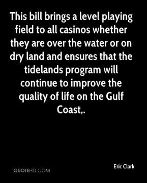 Eric Clark - This bill brings a level playing field to all casinos whether they are over the water or on dry land and ensures that the tidelands program will continue to improve the quality of life on the Gulf Coast.