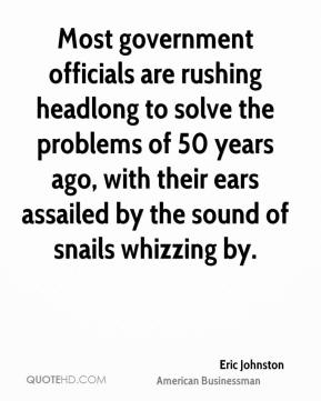 Eric Johnston - Most government officials are rushing headlong to solve the problems of 50 years ago, with their ears assailed by the sound of snails whizzing by.