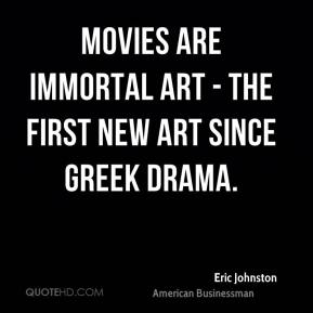 Eric Johnston - Movies are immortal art - the first new art since Greek drama.