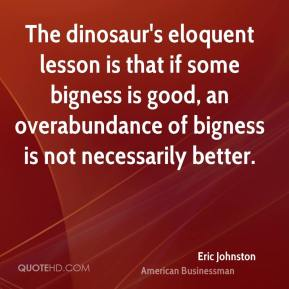 Eric Johnston - The dinosaur's eloquent lesson is that if some bigness is good, an overabundance of bigness is not necessarily better.