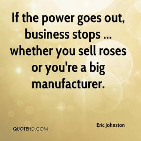 Eric Johnston - If the power goes out, business stops ... whether you sell roses or you're a big manufacturer.