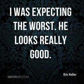 Eric Keller - I was expecting the worst. He looks really good.