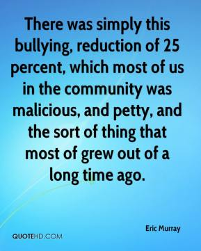 Eric Murray - There was simply this bullying, reduction of 25 percent, which most of us in the community was malicious, and petty, and the sort of thing that most of grew out of a long time ago.
