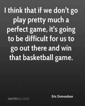Eric Osmundson - I think that if we don't go play pretty much a perfect game, it's going to be difficult for us to go out there and win that basketball game.