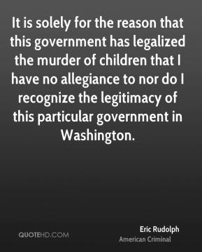 Eric Rudolph - It is solely for the reason that this government has legalized the murder of children that I have no allegiance to nor do I recognize the legitimacy of this particular government in Washington.