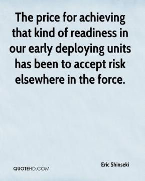Eric Shinseki - The price for achieving that kind of readiness in our early deploying units has been to accept risk elsewhere in the force.