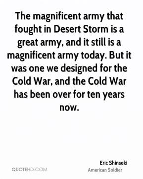 Eric Shinseki - The magnificent army that fought in Desert Storm is a great army, and it still is a magnificent army today. But it was one we designed for the Cold War, and the Cold War has been over for ten years now.