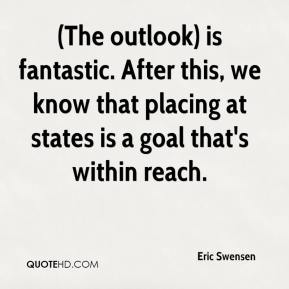 Eric Swensen - (The outlook) is fantastic. After this, we know that placing at states is a goal that's within reach.
