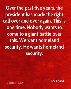 Eric Ueland - Over the past five years, the president has made the right call over and over again. This is one time. Nobody wants to come to a giant battle over this. We want homeland security. He wants homeland security.